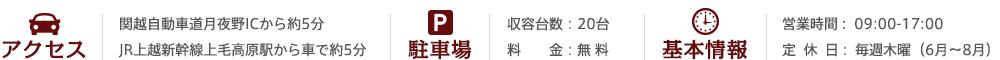 関越自動車道月夜野ICから約5分 JR上越新幹線上毛高原駅から車で約5分・駐車場:収容台数:20台 駐車場料金 - 無料 営業時間 :  09:00-17:00 定休日: 毎週木曜(6月〜8月)